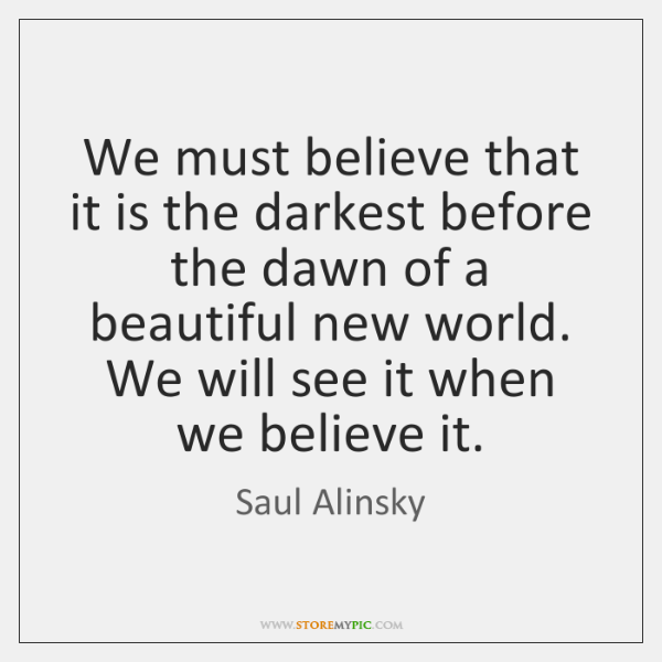 We must believe that it is the darkest before the dawn of ...