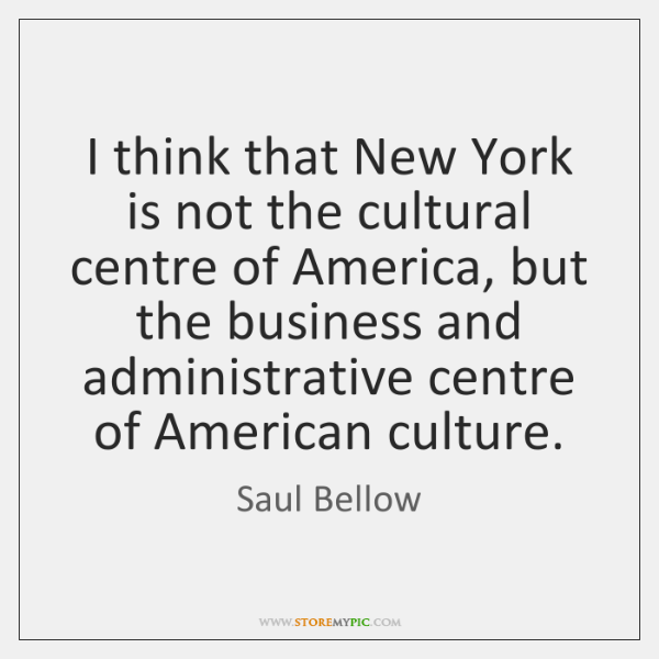 I think that New York is not the cultural centre of America, ...