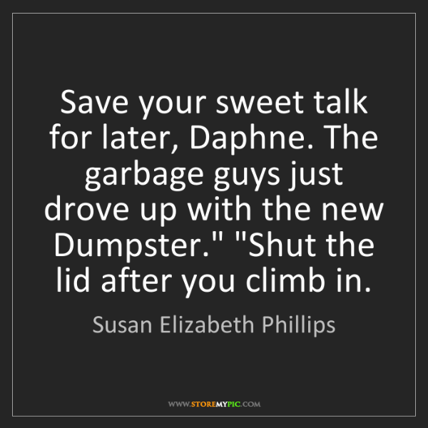 Susan Elizabeth Phillips: Save your sweet talk for later, Daphne. The garbage guys...