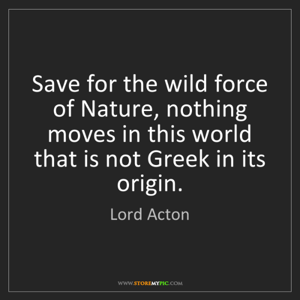 Lord Acton: Save for the wild force of Nature, nothing moves in this...
