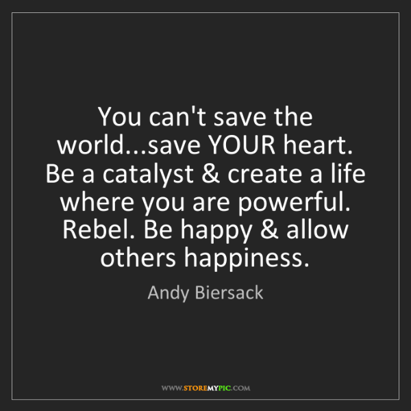 Andy Biersack: You can't save the world...save YOUR heart. Be a catalyst...