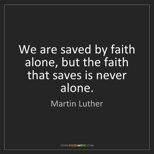 Martin Luther: We are saved by faith alone, but the faith that saves...