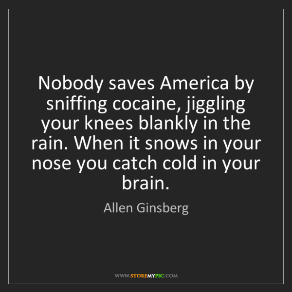 Allen Ginsberg: Nobody saves America by sniffing cocaine, jiggling your...