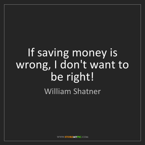 William Shatner: If saving money is wrong, I don't want to be right!