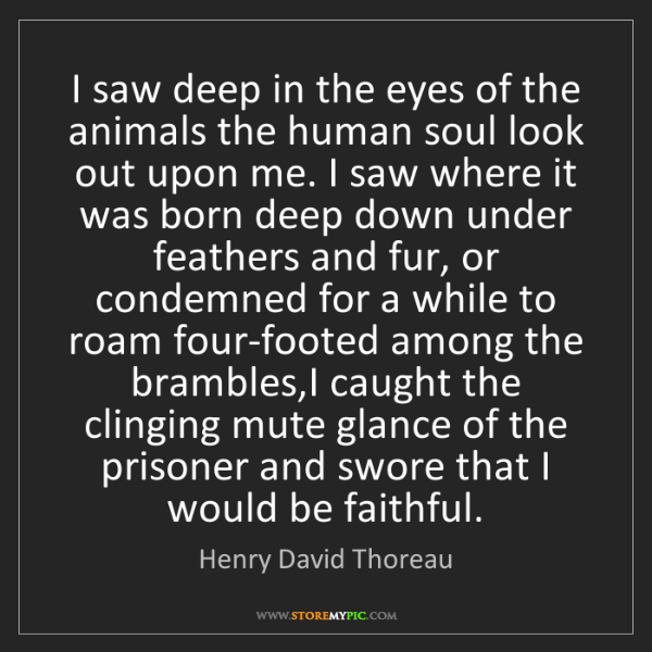 Henry David Thoreau: I saw deep in the eyes of the animals the human soul...