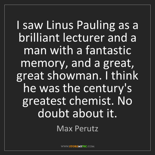 Max Perutz: I saw Linus Pauling as a brilliant lecturer and a man...