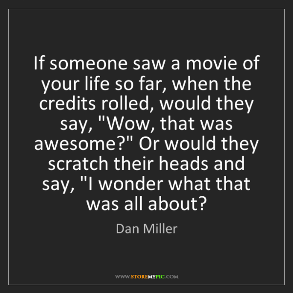 Dan Miller: If someone saw a movie of your life so far, when the...