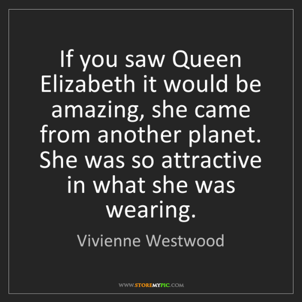 Vivienne Westwood: If you saw Queen Elizabeth it would be amazing, she came...