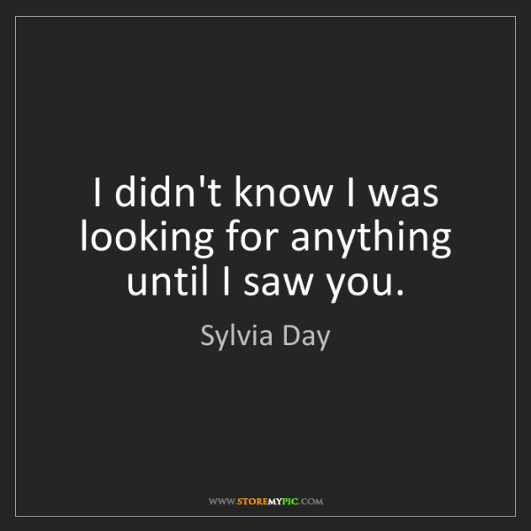 Sylvia Day: I didn't know I was looking for anything until I saw...