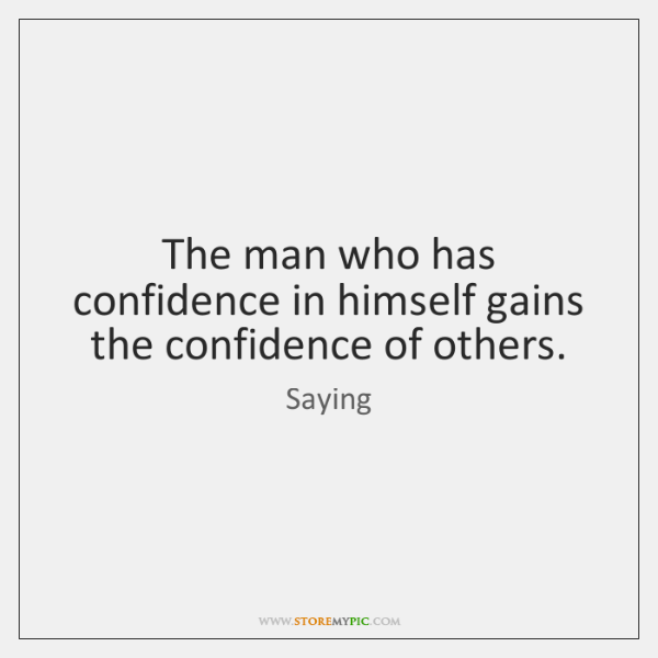The man who has confidence in himself gains the confidence of others.