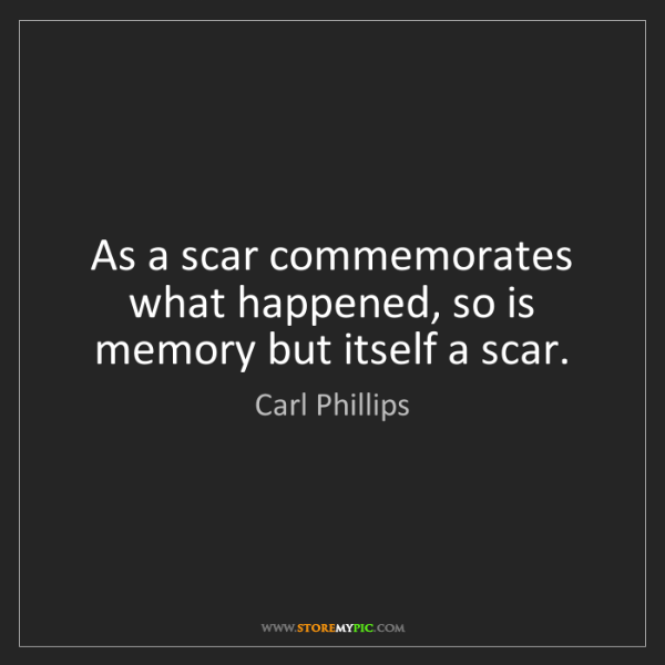 Carl Phillips: As a scar commemorates what happened, so is memory but...