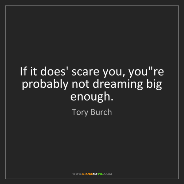 Tory Burch: If it does' scare you, you're probably not dreaming big...