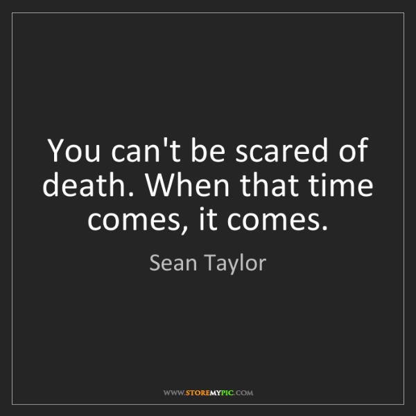 Sean Taylor: You can't be scared of death. When that time comes, it...