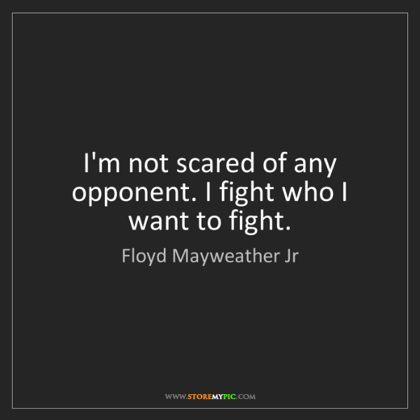 Floyd Mayweather Jr: I'm not scared of any opponent. I fight who I want to...