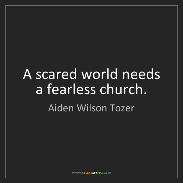 Aiden Wilson Tozer: A scared world needs a fearless church.