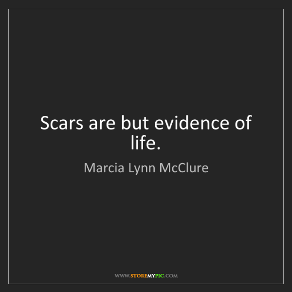 Marcia Lynn McClure: Scars are but evidence of life.