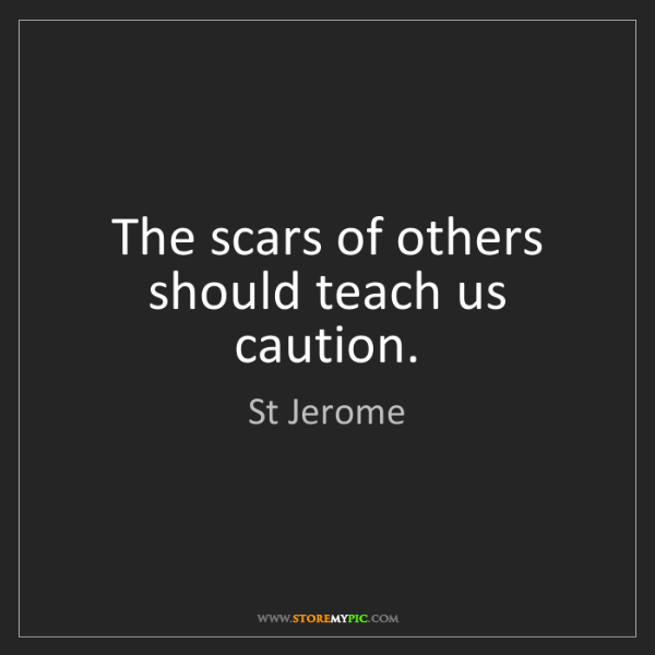 St Jerome: The scars of others should teach us caution.