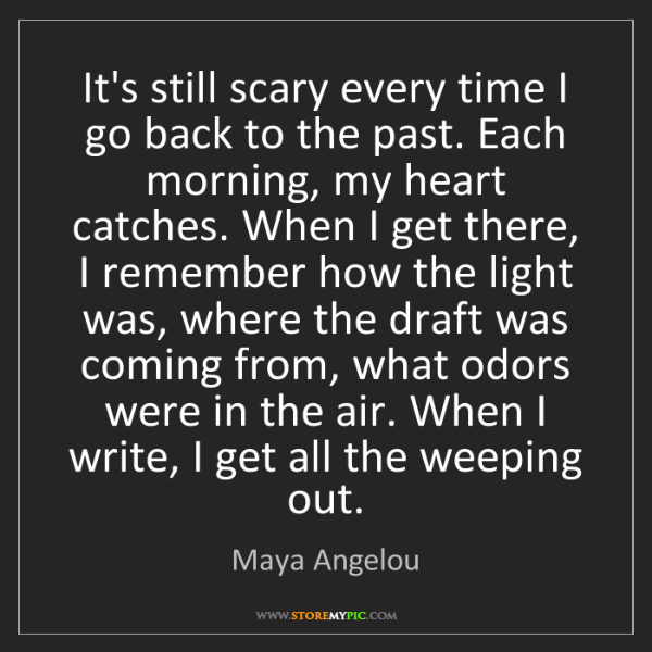 Maya Angelou: It's still scary every time I go back to the past. Each...