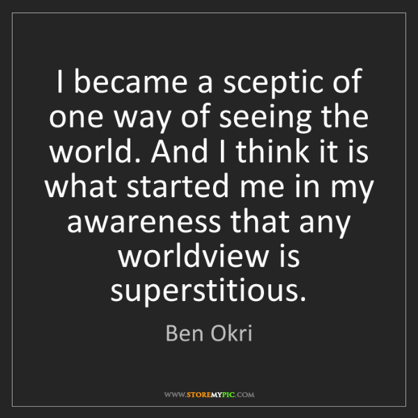 Ben Okri: I became a sceptic of one way of seeing the world. And...