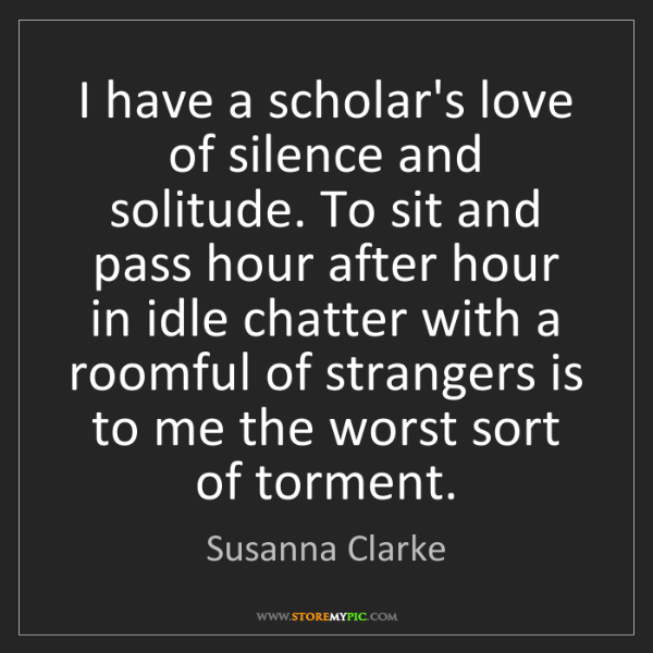 Susanna Clarke: I have a scholar's love of silence and solitude. To sit...