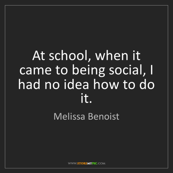 Melissa Benoist: At school, when it came to being social, I had no idea...