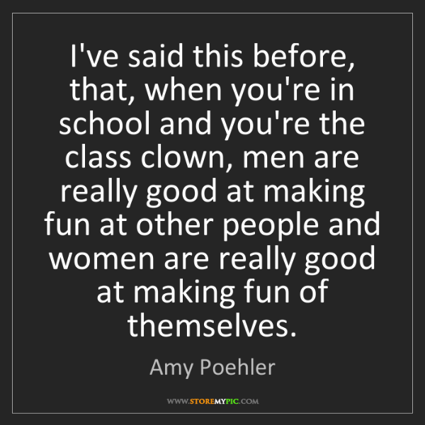 Amy Poehler: I've said this before, that, when you're in school and...