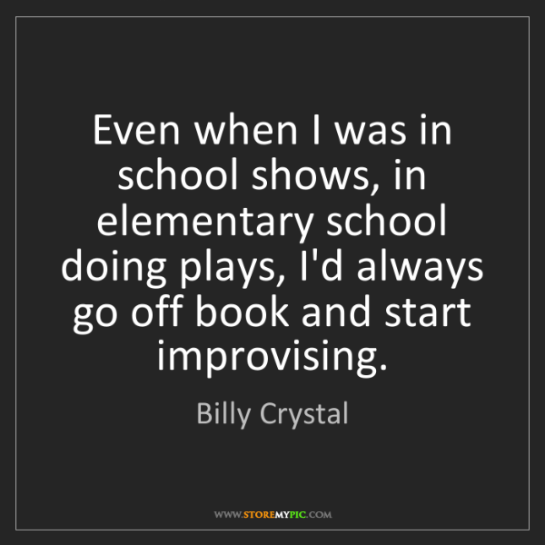 Billy Crystal: Even when I was in school shows, in elementary school...