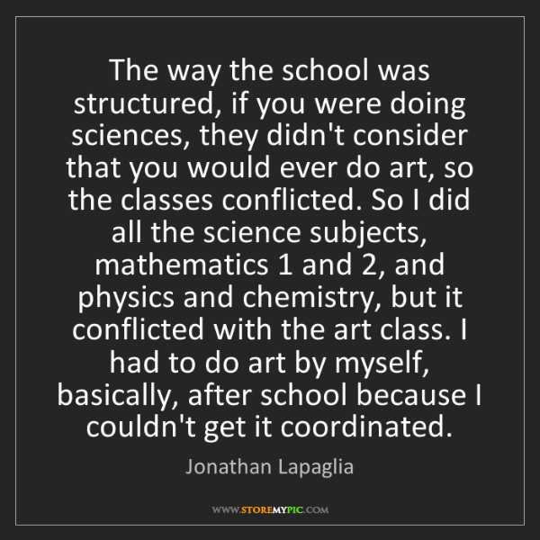 Jonathan Lapaglia: The way the school was structured, if you were doing...