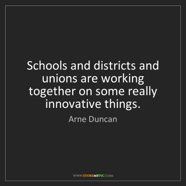 Arne Duncan: Schools and districts and unions are working together...