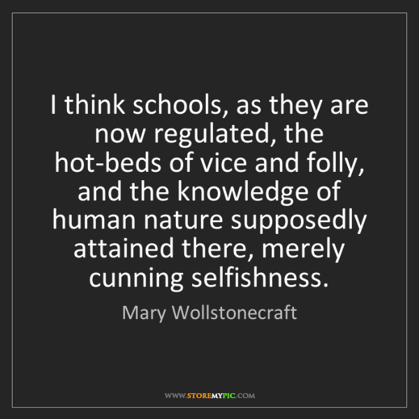 Mary Wollstonecraft: I think schools, as they are now regulated, the hot-beds...