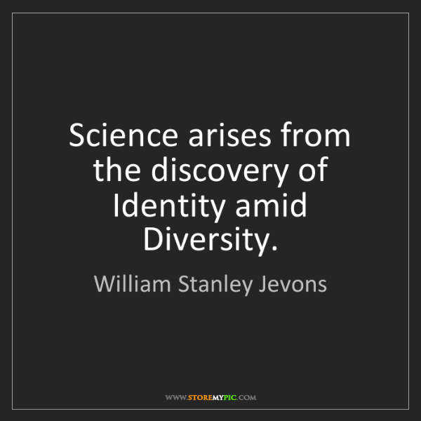 William Stanley Jevons: Science arises from the discovery of Identity amid Diversity.