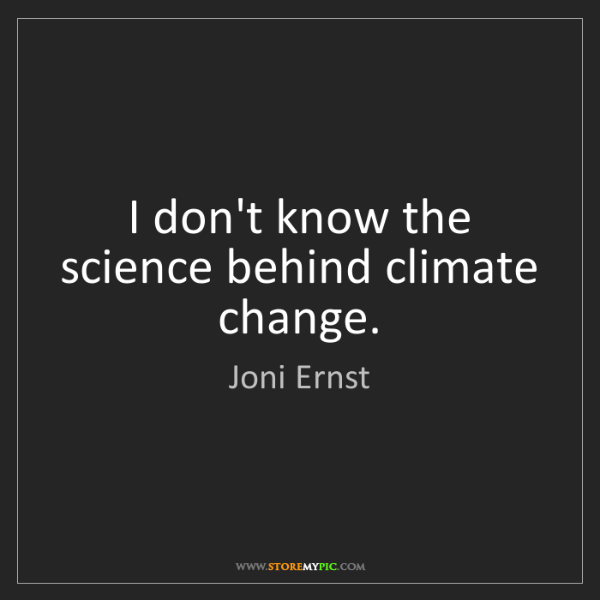 Joni Ernst: I don't know the science behind climate change.