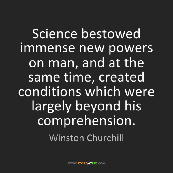 Winston Churchill: Science bestowed immense new powers on man, and at the...