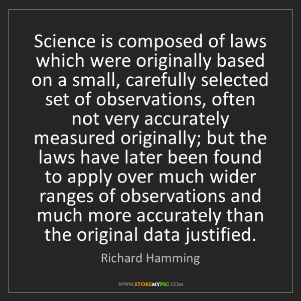 Richard Hamming: Science is composed of laws which were originally based...