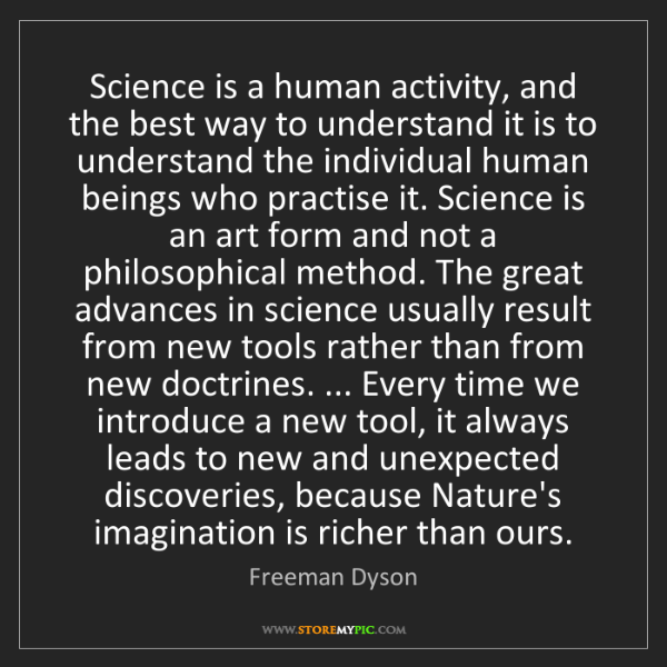 Freeman Dyson: Science is a human activity, and the best way to understand...
