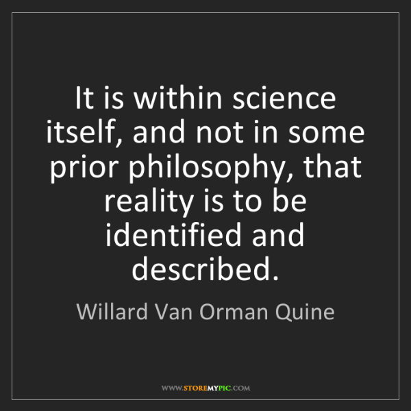 Willard Van Orman Quine: It is within science itself, and not in some prior philosophy,...