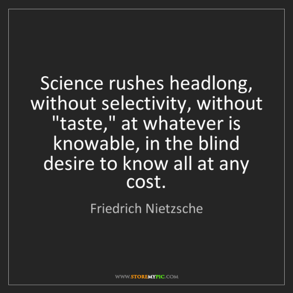 Friedrich Nietzsche: Science rushes headlong, without selectivity, without...
