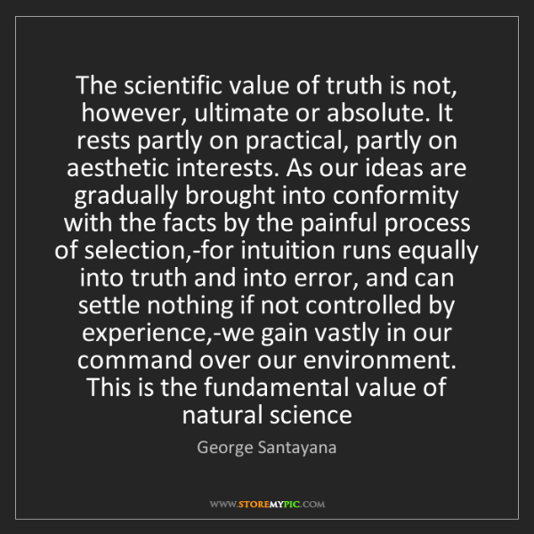 George Santayana: The scientific value of truth is not, however, ultimate...