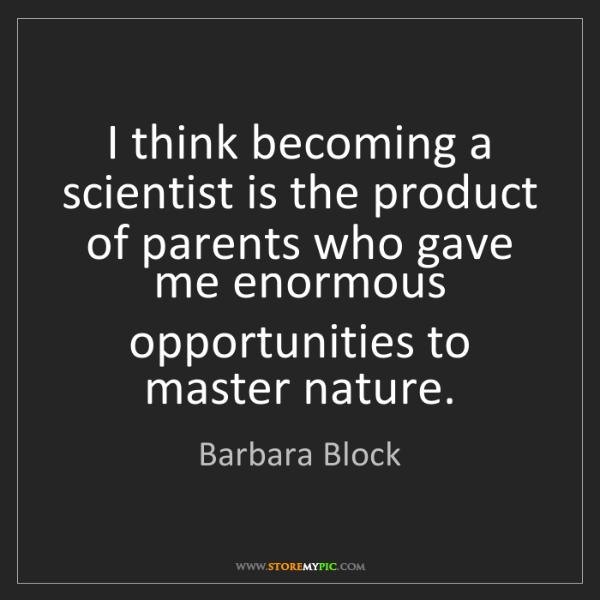 Barbara Block: I think becoming a scientist is the product of parents...