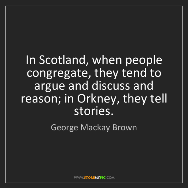 George Mackay Brown: In Scotland, when people congregate, they tend to argue...