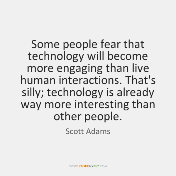 Some people fear that technology will become more engaging than live human ...