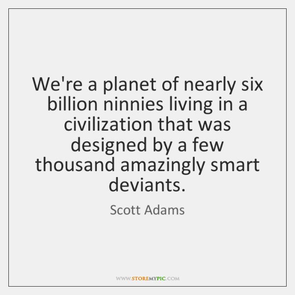 We're a planet of nearly six billion ninnies living in a civilization ...
