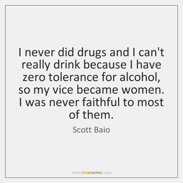 I never did drugs and I can't really drink because I have ...