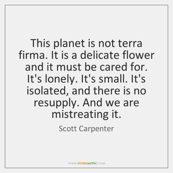 This planet is not terra firma. It is a delicate flower and ...