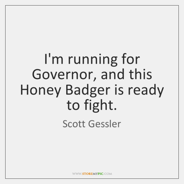 I'm running for Governor, and this Honey Badger is ready to fight.