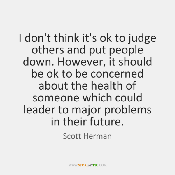 I don't think it's ok to judge others and put people down. ...