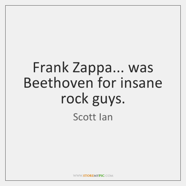 Frank Zappa... was Beethoven for insane rock guys.