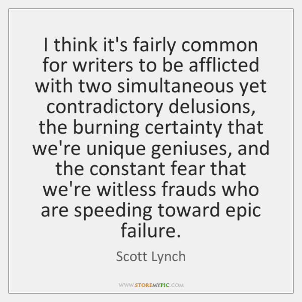 I think it's fairly common for writers to be afflicted with two ...