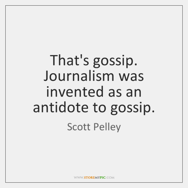 That's gossip. Journalism was invented as an antidote to gossip.