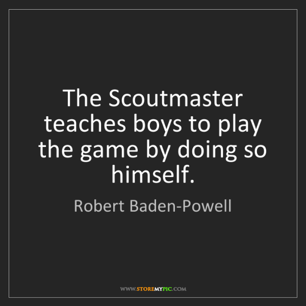 Robert Baden-Powell: The Scoutmaster teaches boys to play the game by doing...